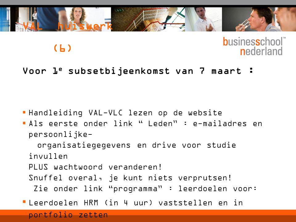 VAL huiswerk (6) Voor 1 e subsetbijeenkomst van 7 maart :  Handleiding VAL-VLC lezen op de website  Als eerste onder link Leden : e-mailadres en persoonlijke- organisatiegegevens en drive voor studie invullen PLUS wachtwoord veranderen.