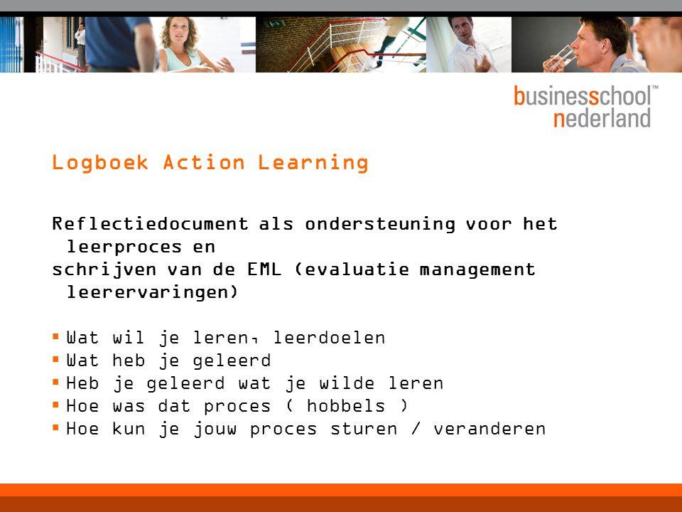 Logboek Action Learning Reflectiedocument als ondersteuning voor het leerproces en schrijven van de EML (evaluatie management leerervaringen)  Wat wil je leren, leerdoelen  Wat heb je geleerd  Heb je geleerd wat je wilde leren  Hoe was dat proces ( hobbels )  Hoe kun je jouw proces sturen / veranderen