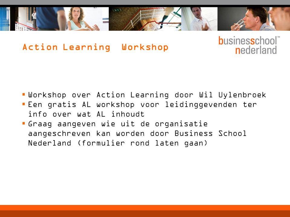 Action Learning Workshop  Workshop over Action Learning door Wil Uylenbroek  Een gratis AL workshop voor leidinggevenden ter info over wat AL inhoudt  Graag aangeven wie uit de organisatie aangeschreven kan worden door Business School Nederland (formulier rond laten gaan)
