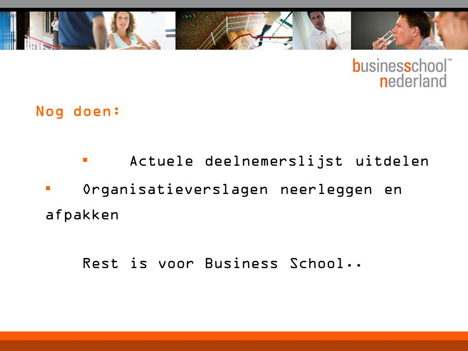 Nog doen: ▪ Actuele deelnemerslijst uitdelen ▪ Organisatieverslagen neerleggen en afpakken Rest is voor Business School..
