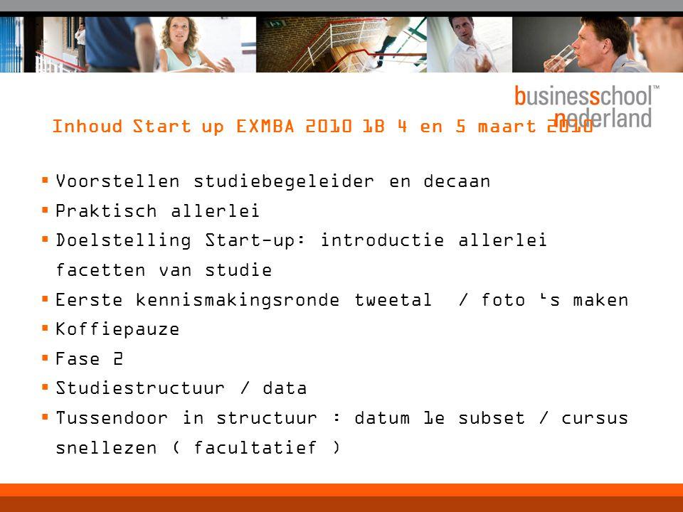Inhoud Start up EXMBA 2010 1B 4 en 5 maart 2010  Voorstellen studiebegeleider en decaan  Praktisch allerlei  Doelstelling Start-up: introductie all
