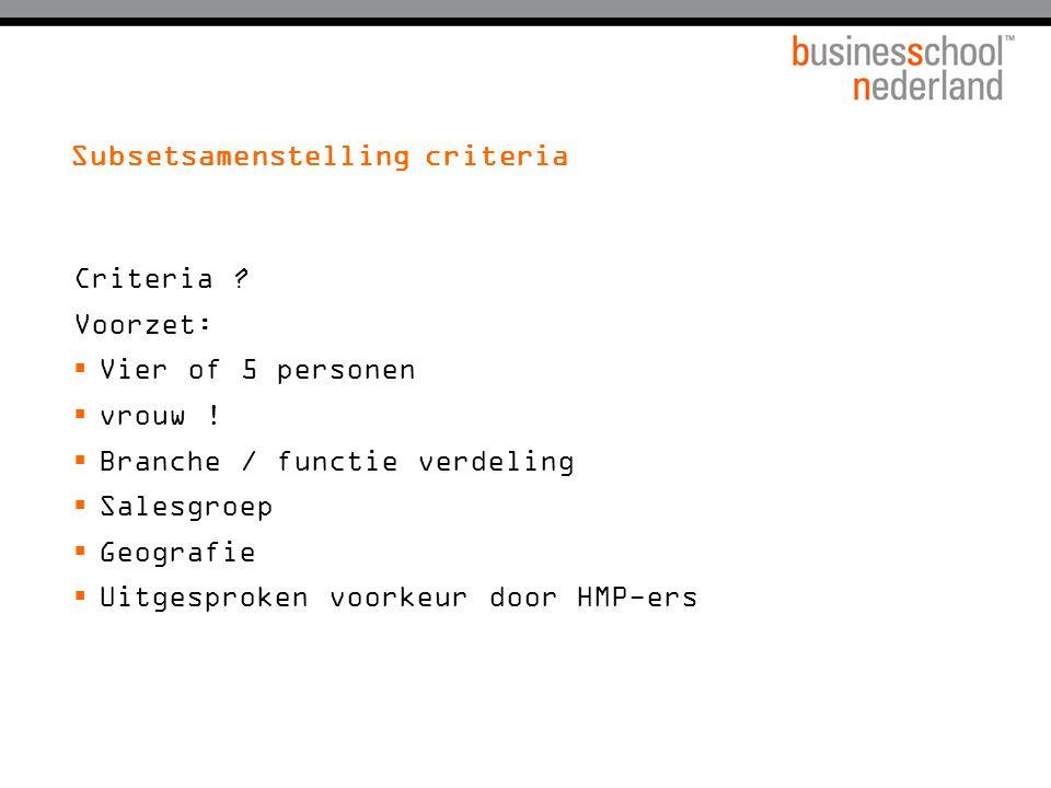 Subsetsamenstelling criteria Criteria ? Voorzet:  Vier of 5 personen  vrouw !  Branche / functie verdeling  Salesgroep  Geografie  Uitgesproken