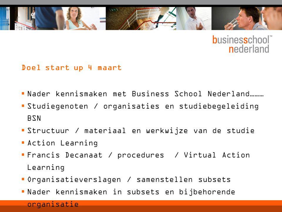 Doel start up 4 maart  Nader kennismaken met Business School Nederland………  Studiegenoten / organisaties en studiebegeleiding BSN  Structuur / mater