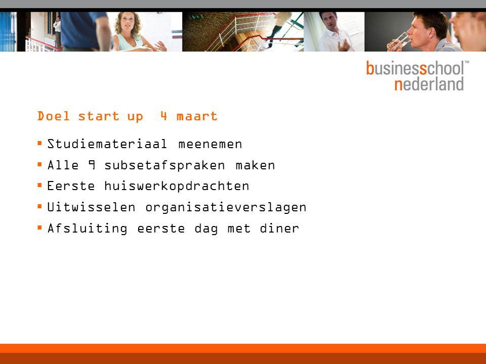 Doel start up 4 maart  Studiemateriaal meenemen  Alle 9 subsetafspraken maken  Eerste huiswerkopdrachten  Uitwisselen organisatieverslagen  Afslu