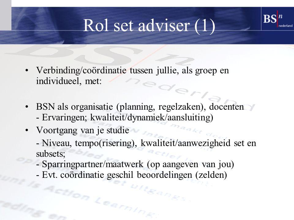 Rol set adviser (1) Verbinding/coördinatie tussen jullie, als groep en individueel, met: BSN als organisatie (planning, regelzaken), docenten - Ervaringen; kwaliteit/dynamiek/aansluiting) Voortgang van je studie - Niveau, tempo(risering), kwaliteit/aanwezigheid set en subsets; - Sparringpartner/maatwerk (op aangeven van jou) - Evt.