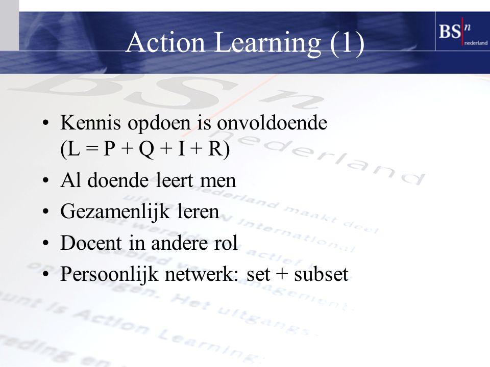 Action Learning (1) Kennis opdoen is onvoldoende (L = P + Q + I + R) Al doende leert men Gezamenlijk leren Docent in andere rol Persoonlijk netwerk: set + subset