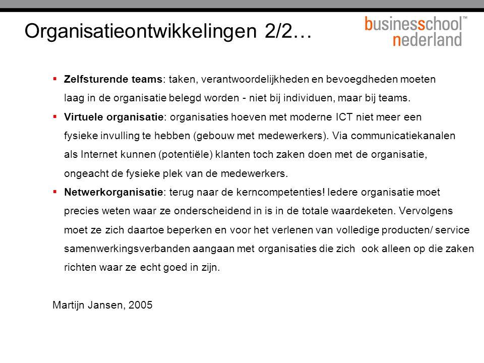 Organisatieontwikkelingen 2/2…  Zelfsturende teams: taken, verantwoordelijkheden en bevoegdheden moeten laag in de organisatie belegd worden - niet b
