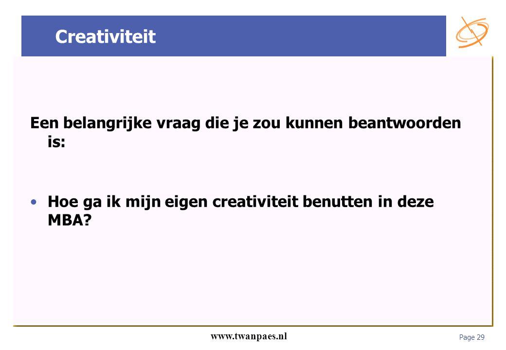 Page 29 www.twanpaes.nl Creativiteit Een belangrijke vraag die je zou kunnen beantwoorden is: Hoe ga ik mijn eigen creativiteit benutten in deze MBA?