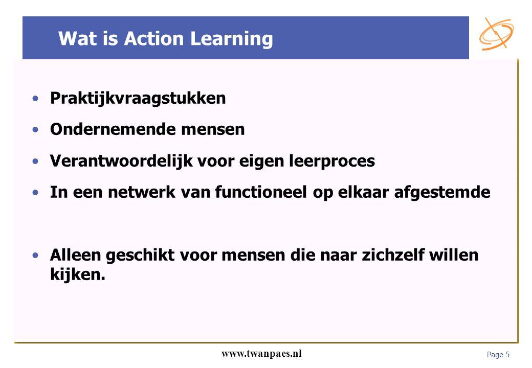 Page 5 www.twanpaes.nl Wat is Action Learning Praktijkvraagstukken Ondernemende mensen Verantwoordelijk voor eigen leerproces In een netwerk van funct