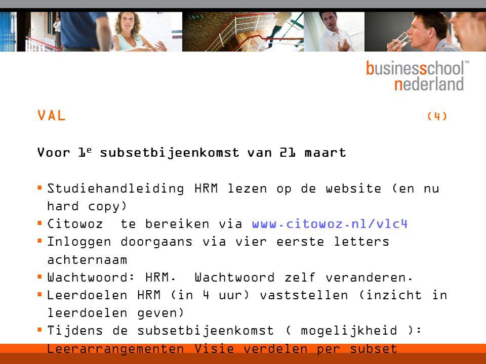 VAL (4) Voor 1 e subsetbijeenkomst van 21 maart  Studiehandleiding HRM lezen op de website (en nu hard copy)  Citowoz te bereiken via www.citowoz.nl/vlc4  Inloggen doorgaans via vier eerste letters achternaam  Wachtwoord: HRM.