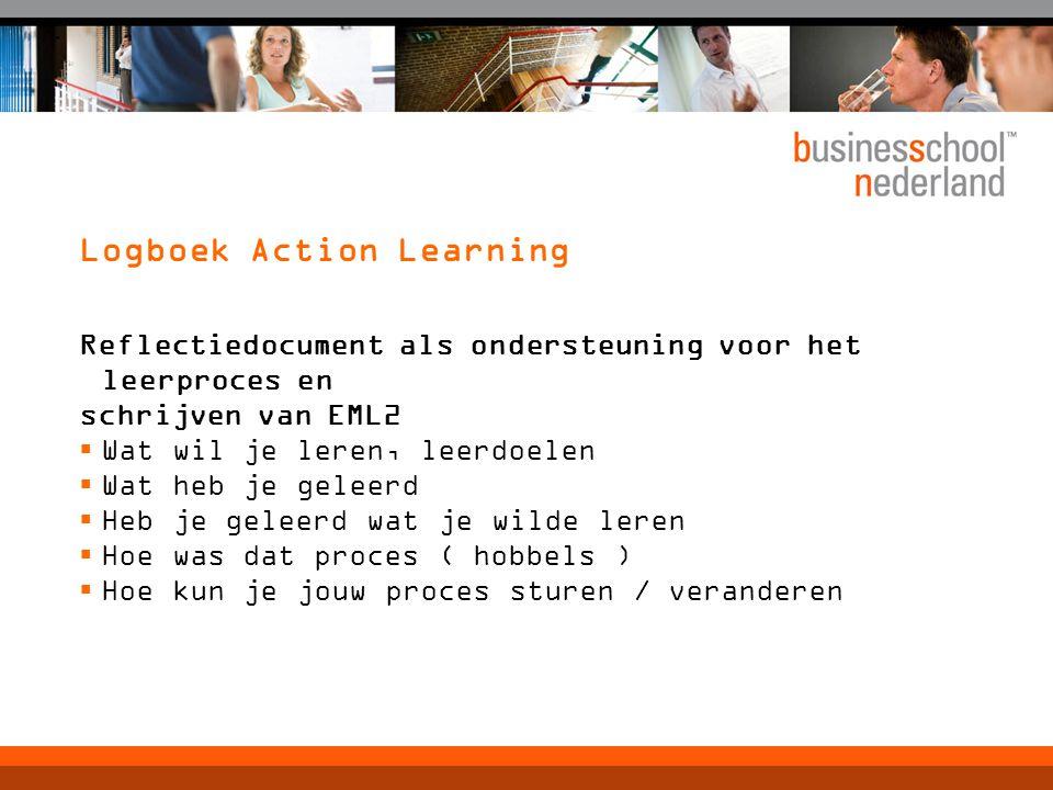 Logboek Action Learning Reflectiedocument als ondersteuning voor het leerproces en schrijven van EML2  Wat wil je leren, leerdoelen  Wat heb je geleerd  Heb je geleerd wat je wilde leren  Hoe was dat proces ( hobbels )  Hoe kun je jouw proces sturen / veranderen