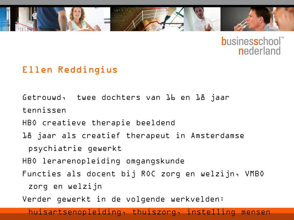 Ellen Reddingius Getrouwd, twee dochters van 16 en 18 jaar tennissen HBO creatieve therapie beeldend 18 jaar als creatief therapeut in Amsterdamse psychiatrie gewerkt HBO lerarenopleiding omgangskunde Functies als docent bij ROC zorg en welzijn, VMBO zorg en welzijn Verder gewerkt in de volgende werkvelden: huisartsenopleiding, thuiszorg, instelling mensen met een verstandelijke handicap, HEMA