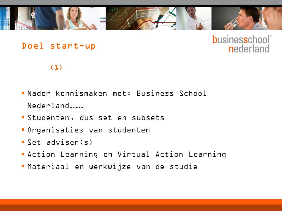 Doel start-up (1)  Nader kennismaken met: Business School Nederland………  Studenten, dus set en subsets  Organisaties van studenten  Set adviser(s)  Action Learning en Virtual Action Learning  Materiaal en werkwijze van de studie