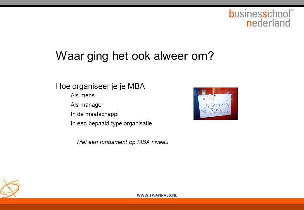 WWW.TWANPAES.NL Waar ging het ook alweer om? Hoe organiseer je je MBA Als mens Als manager In de maatschappij In een bepaald type organisatie Met een