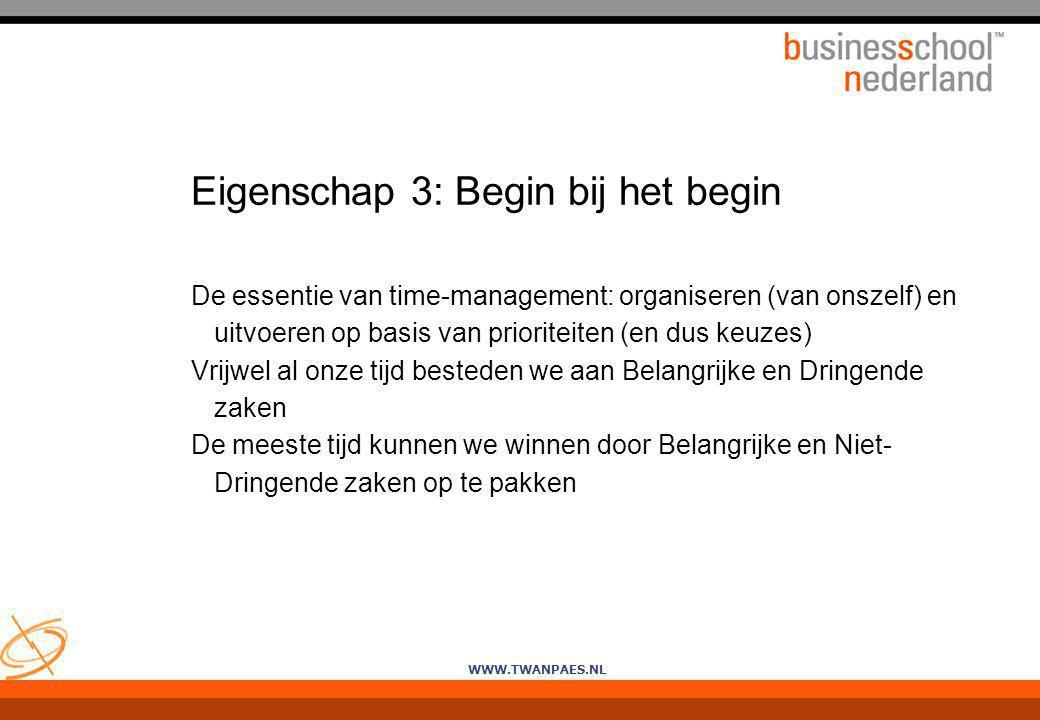 WWW.TWANPAES.NL Eigenschap 3: Begin bij het begin De essentie van time-management: organiseren (van onszelf) en uitvoeren op basis van prioriteiten (e