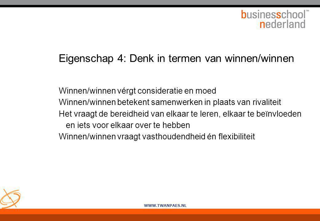 WWW.TWANPAES.NL Eigenschap 4: Denk in termen van winnen/winnen Winnen/winnen vérgt consideratie en moed Winnen/winnen betekent samenwerken in plaats v