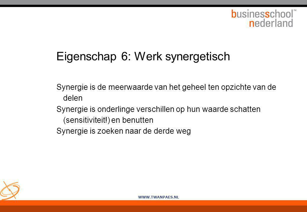 WWW.TWANPAES.NL Eigenschap 6: Werk synergetisch Synergie is de meerwaarde van het geheel ten opzichte van de delen Synergie is onderlinge verschillen
