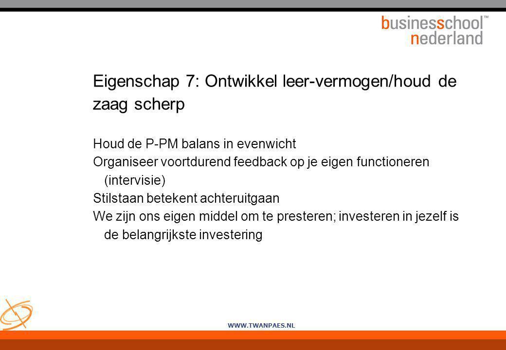 WWW.TWANPAES.NL Eigenschap 7: Ontwikkel leer-vermogen/houd de zaag scherp Houd de P-PM balans in evenwicht Organiseer voortdurend feedback op je eigen