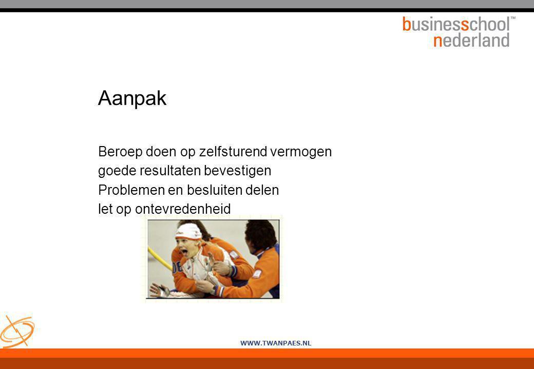 WWW.TWANPAES.NL Aanpak Beroep doen op zelfsturend vermogen goede resultaten bevestigen Problemen en besluiten delen let op ontevredenheid