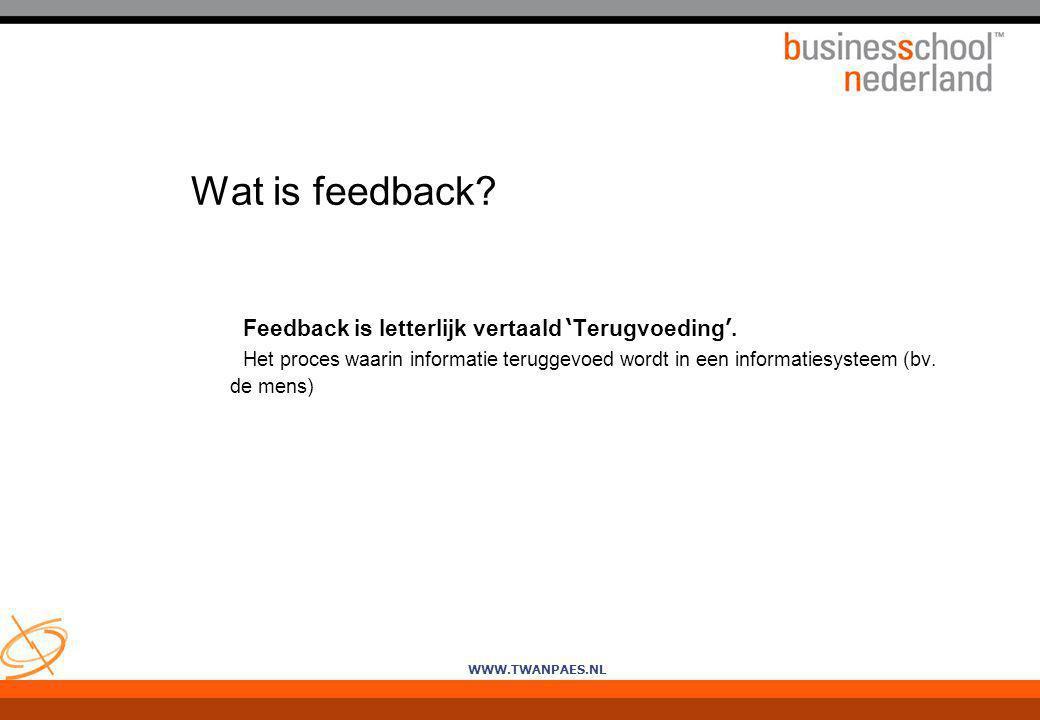 WWW.TWANPAES.NL Wat is feedback? Feedback is letterlijk vertaald ' Terugvoeding '. Het proces waarin informatie teruggevoed wordt in een informatiesys