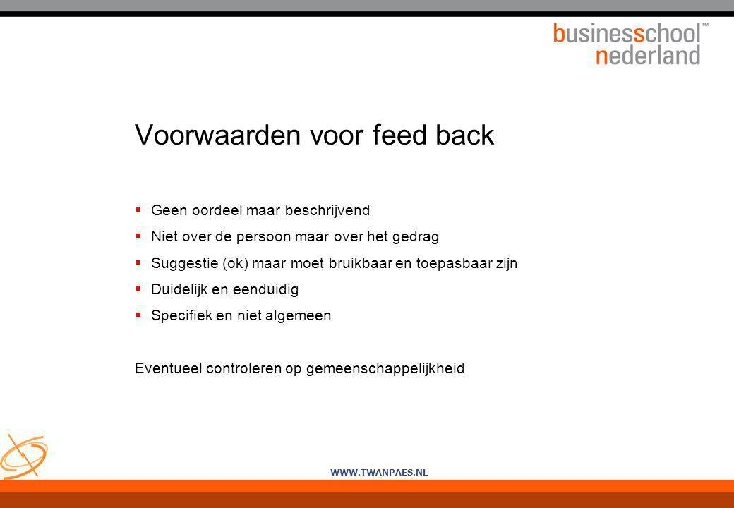 WWW.TWANPAES.NL Voorwaarden voor feed back  Geen oordeel maar beschrijvend  Niet over de persoon maar over het gedrag  Suggestie (ok) maar moet bru