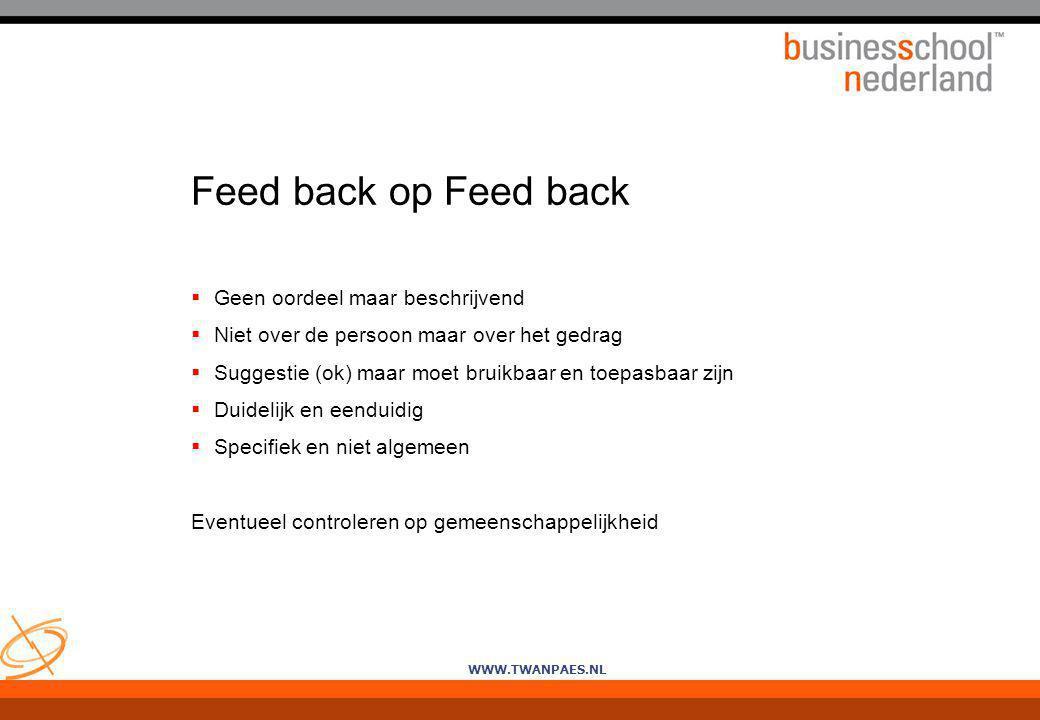 WWW.TWANPAES.NL Feed back op Feed back  Geen oordeel maar beschrijvend  Niet over de persoon maar over het gedrag  Suggestie (ok) maar moet bruikba