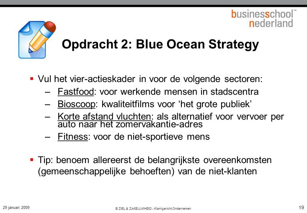 29 januari 2009 © ZIEL & ZAKELIJKHEID - Klantgericht Ondernemen 19 Opdracht 2: Blue Ocean Strategy  Vul het vier-actieskader in voor de volgende sect
