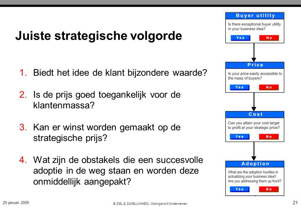 29 januari 2009 © ZIEL & ZAKELIJKHEID - Klantgericht Ondernemen 21 Juiste strategische volgorde 1.Biedt het idee de klant bijzondere waarde? 2.Is de p