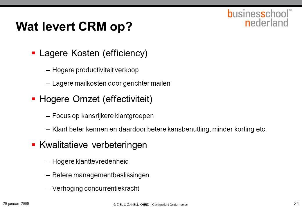 29 januari 2009 © ZIEL & ZAKELIJKHEID - Klantgericht Ondernemen 24 Wat levert CRM op?  Lagere Kosten (efficiency) –Hogere productiviteit verkoop –Lag