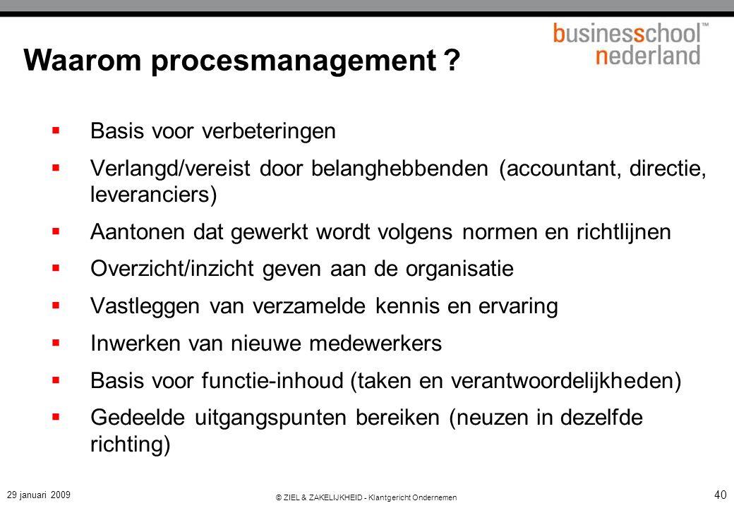29 januari 2009 © ZIEL & ZAKELIJKHEID - Klantgericht Ondernemen 40 Waarom procesmanagement ?  Basis voor verbeteringen  Verlangd/vereist door belang