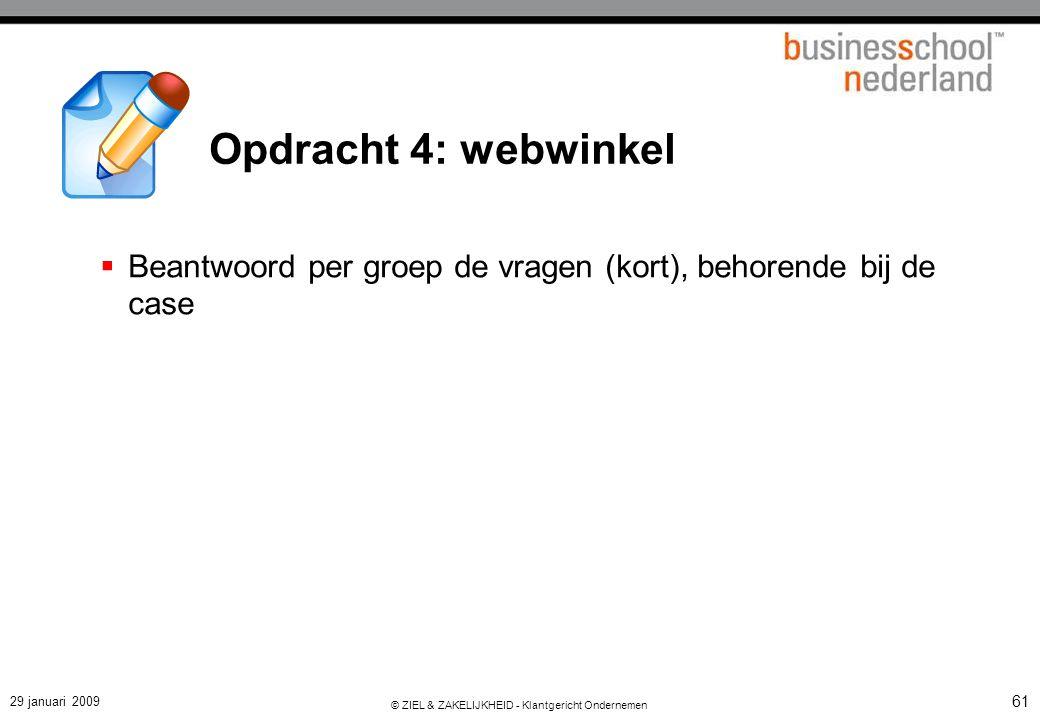 29 januari 2009 © ZIEL & ZAKELIJKHEID - Klantgericht Ondernemen 61  Beantwoord per groep de vragen (kort), behorende bij de case Opdracht 4: webwinke