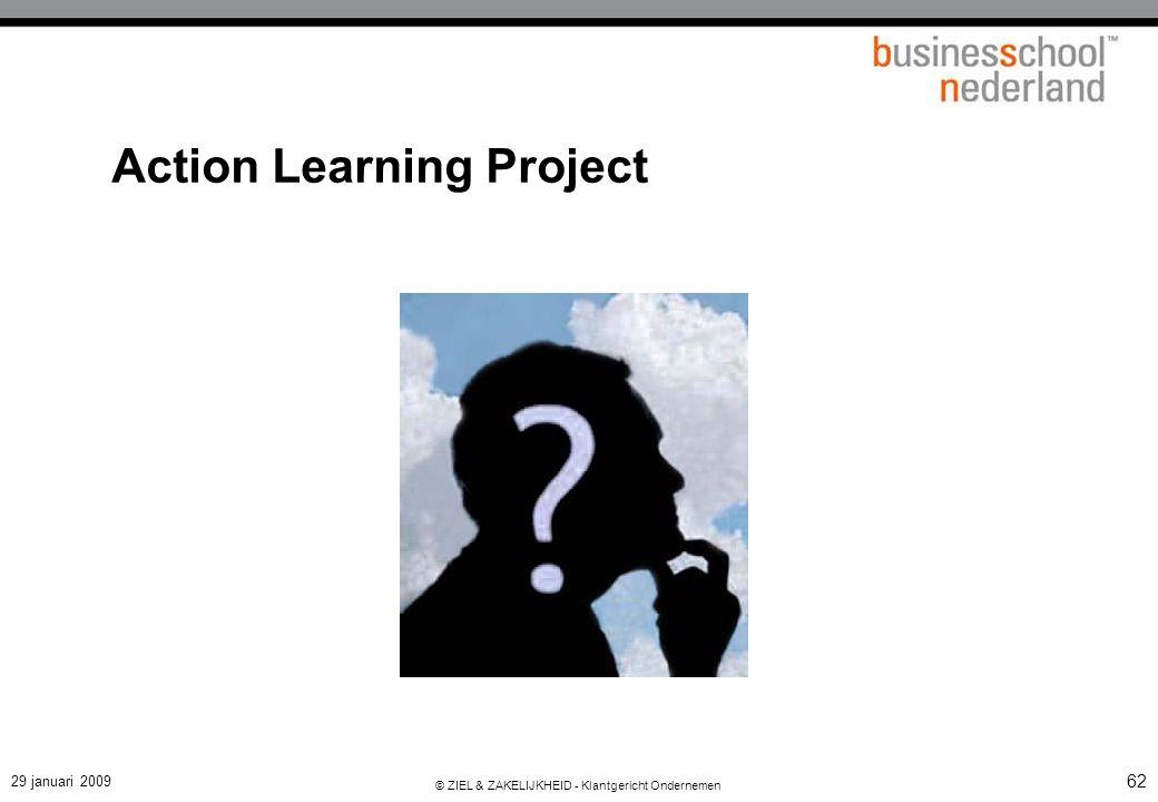 29 januari 2009 © ZIEL & ZAKELIJKHEID - Klantgericht Ondernemen 62 Action Learning Project