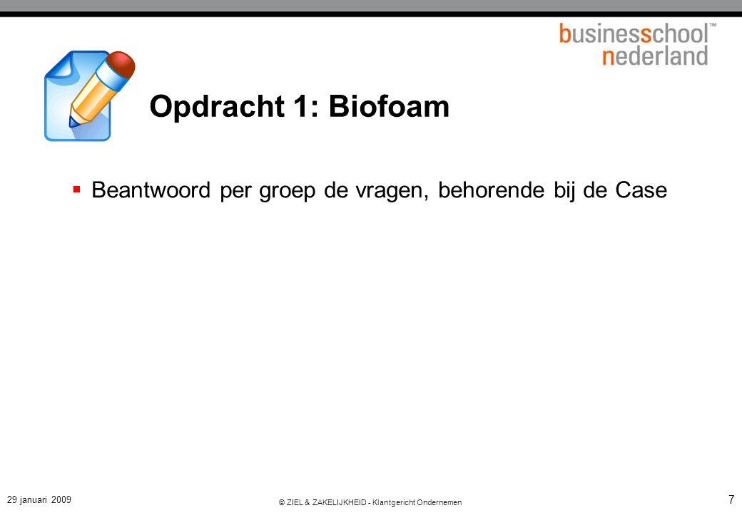 29 januari 2009 © ZIEL & ZAKELIJKHEID - Klantgericht Ondernemen 7 Opdracht 1: Biofoam  Beantwoord per groep de vragen, behorende bij de Case