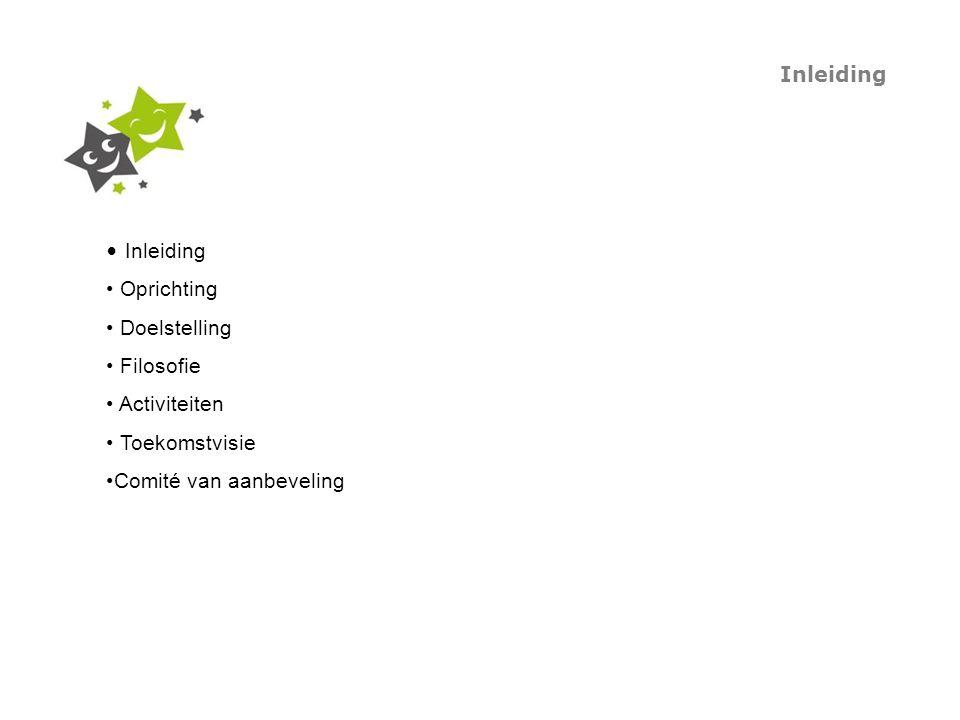 Inleiding Oprichting Doelstelling Filosofie Activiteiten Toekomstvisie Comité van aanbeveling Inleiding
