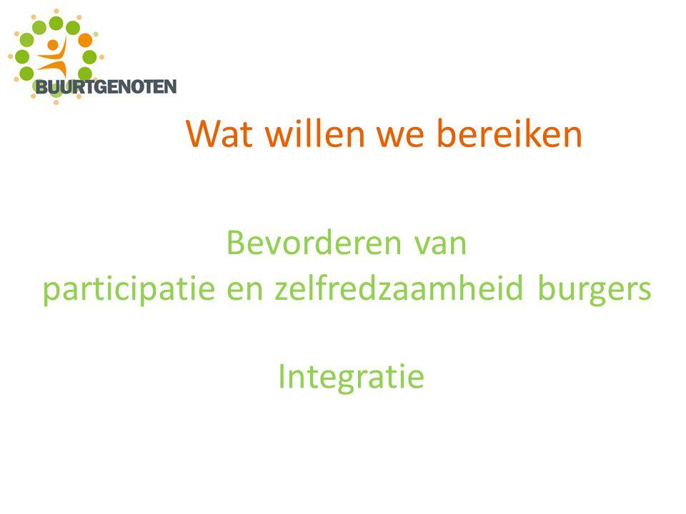 Wat willen we bereiken Bevorderen van participatie en zelfredzaamheid burgers Integratie
