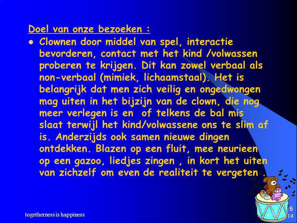 8/5/2014 togetherness is happiness 5 Doel van onze bezoeken : Clownen door middel van spel, interactie bevorderen, contact met het kind /volwassen proberen te krijgen.