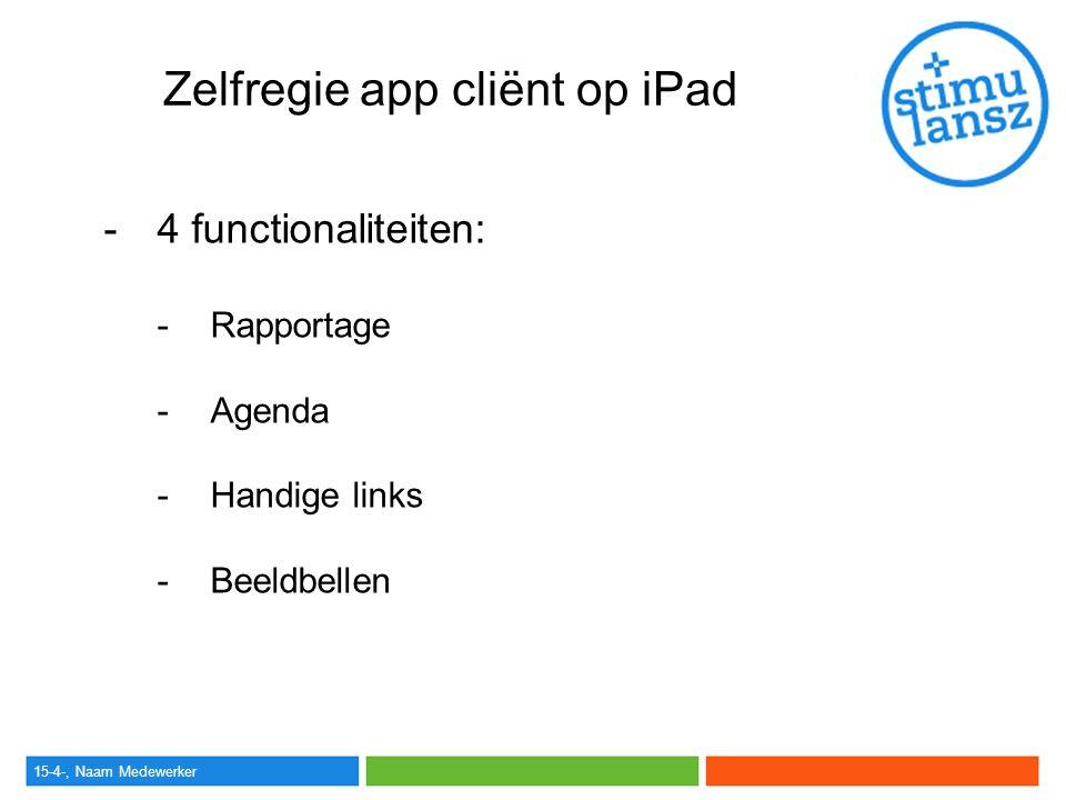 15-4-, Naam Medewerker Zelfregie app cliënt op iPad -4 functionaliteiten: -Rapportage -Agenda -Handige links -Beeldbellen