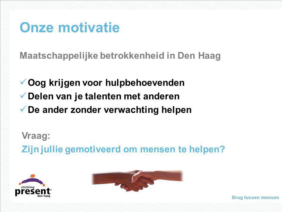 Onze motivatie Maatschappelijke betrokkenheid in Den Haag Oog krijgen voor hulpbehoevenden Delen van je talenten met anderen De ander zonder verwachti