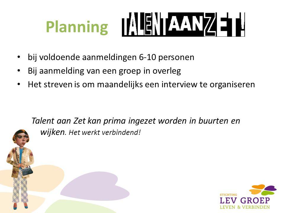 Planning bij voldoende aanmeldingen 6-10 personen Bij aanmelding van een groep in overleg Het streven is om maandelijks een interview te organiseren Talent aan Zet kan prima ingezet worden in buurten en wijken.