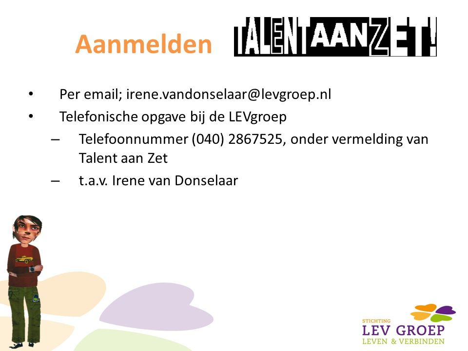 Aanmelden Per email; irene.vandonselaar@levgroep.nl Telefonische opgave bij de LEVgroep – Telefoonnummer (040) 2867525, onder vermelding van Talent aan Zet – t.a.v.