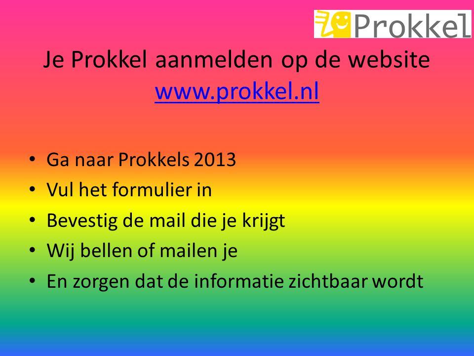Je Prokkel aanmelden op de website www.prokkel.nl www.prokkel.nl Ga naar Prokkels 2013 Vul het formulier in Bevestig de mail die je krijgt Wij bellen