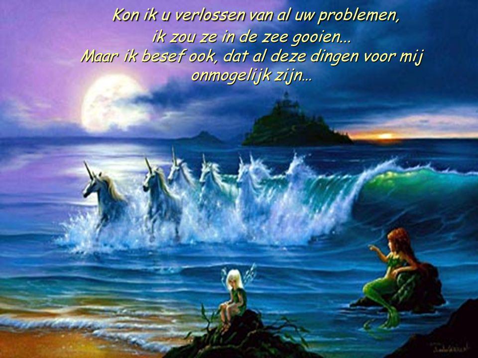 Kon ik u verlossen van al uw problemen, ik zou ze in de zee gooien...