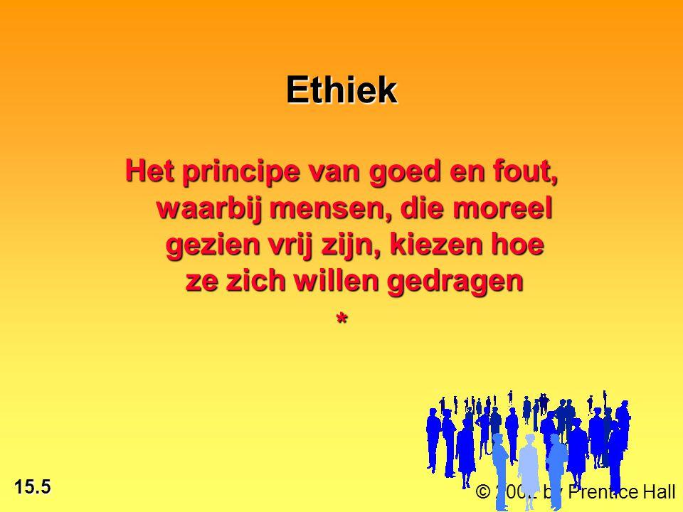 15.5 © 2002 by Prentice Hall Ethiek Het principe van goed en fout, waarbij mensen, die moreel gezien vrij zijn, kiezen hoe ze zich willen gedragen *