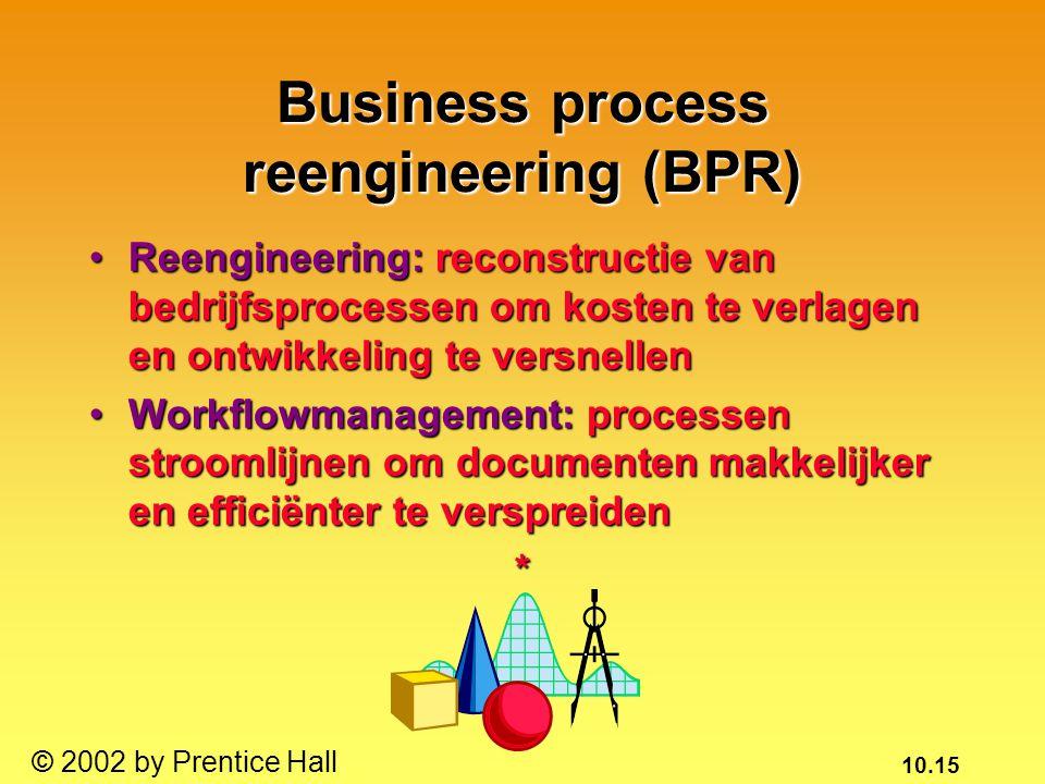 10.15 © 2002 by Prentice Hall Business process reengineering (BPR) Reengineering: reconstructie van bedrijfsprocessen om kosten te verlagen en ontwikkeling te versnellenReengineering: reconstructie van bedrijfsprocessen om kosten te verlagen en ontwikkeling te versnellen Workflowmanagement: processen stroomlijnen om documenten makkelijker en efficiënter te verspreidenWorkflowmanagement: processen stroomlijnen om documenten makkelijker en efficiënter te verspreiden*