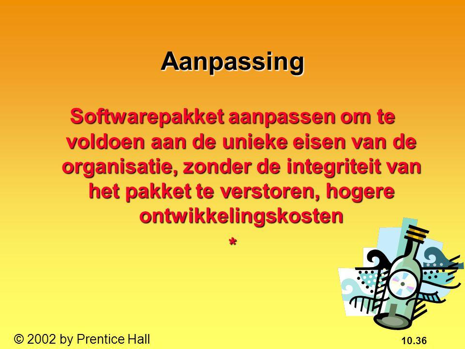 10.36 © 2002 by Prentice Hall Aanpassing Softwarepakket aanpassen om te voldoen aan de unieke eisen van de organisatie, zonder de integriteit van het