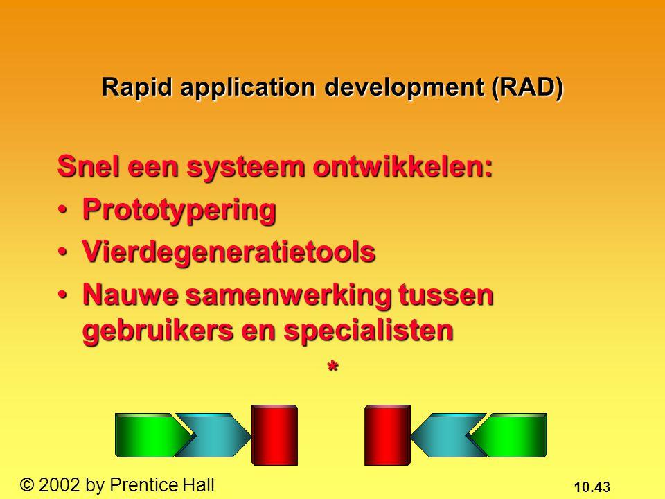 10.43 © 2002 by Prentice Hall Rapid application development (RAD) Snel een systeem ontwikkelen: PrototyperingPrototypering VierdegeneratietoolsVierdeg