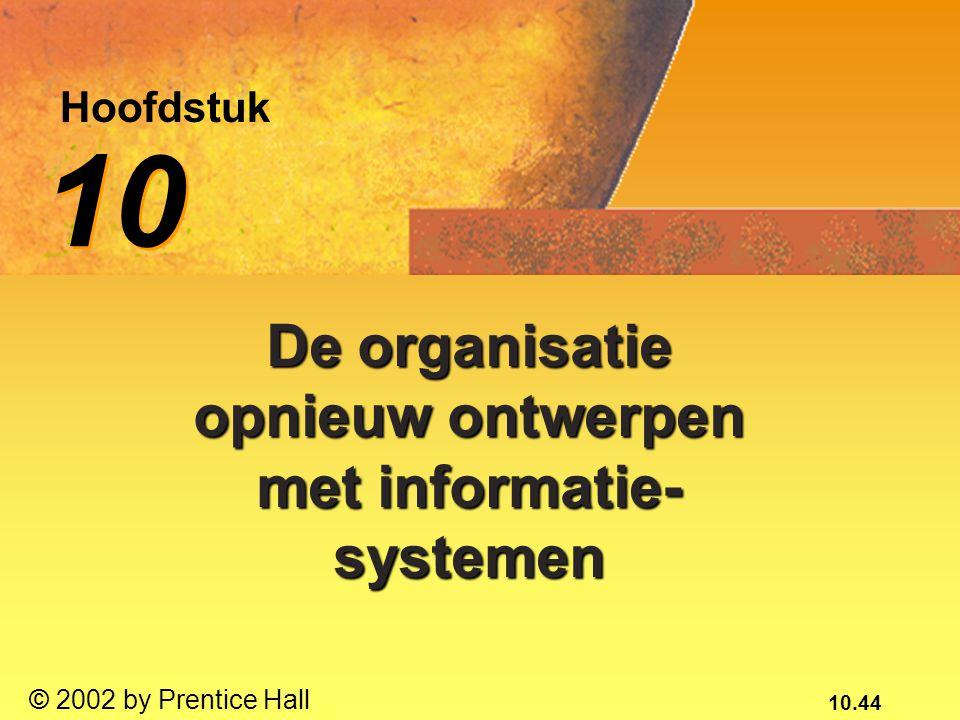 10.44 © 2002 by Prentice Hall Hoofdstuk 10 De organisatie opnieuw ontwerpen met informatie- systemen