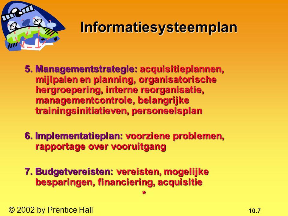 10.8 © 2002 by Prentice Hall Ondernemingsanalyse (planning van het bedrijfssysteem) (planning van het bedrijfssysteem) Informatiebehoeften binnen de organisatie als geheel: Organisatorische eenhedenOrganisatorische eenheden FunctiesFuncties ProcessenProcessen GegevenselementenGegevenselementen Helpt bij het identificeren van belangrijke entiteiten en attri- buten in de gegevens van de organisatie Helpt bij het identificeren van belangrijke entiteiten en attri- buten in de gegevens van de organisatie*