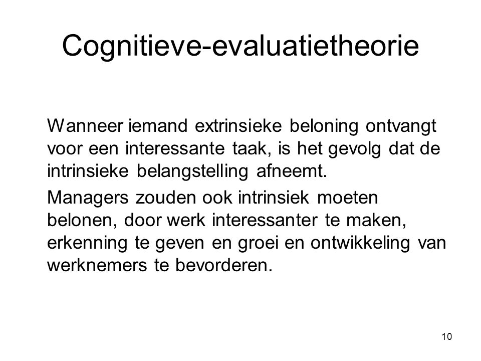 10 Cognitieve-evaluatietheorie Wanneer iemand extrinsieke beloning ontvangt voor een interessante taak, is het gevolg dat de intrinsieke belangstellin