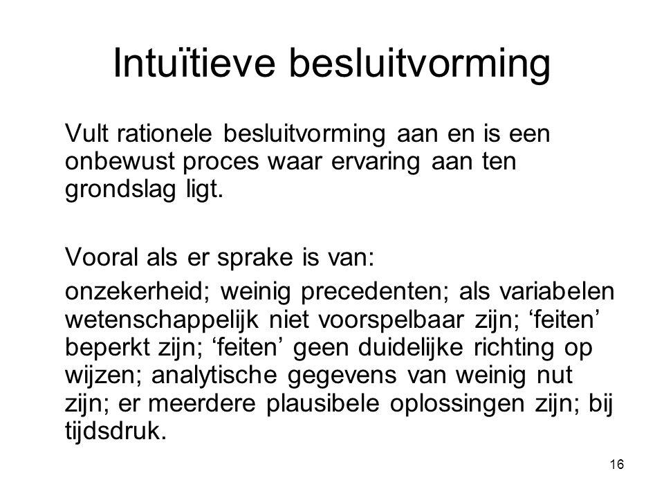 16 Intuїtieve besluitvorming Vult rationele besluitvorming aan en is een onbewust proces waar ervaring aan ten grondslag ligt. Vooral als er sprake is